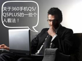 关于360手机Q5、Q5PLUS的一些个人看法!